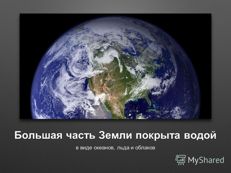 Большая часть Земли покрыта водой в виде океанов, льда и облаков