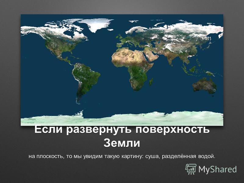 Если развернуть поверхность Земли на плоскость, то мы увидим такую картину: суша, разделённая водой.