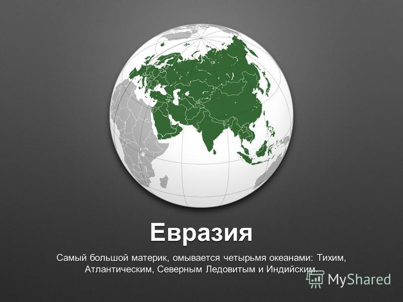 Евразия Самый большой материк, омывается четырьмя океанами: Тихим, Атлантическим, Северным Ледовитым и Индийским.
