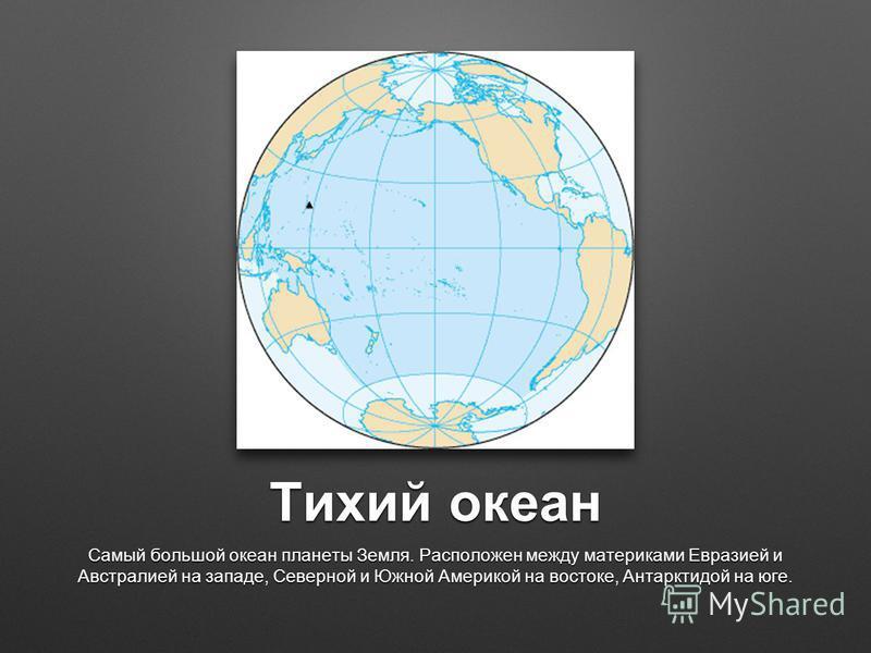 Тихий океан Самый большой океан планеты Земля. Расположен между материками Евразией и Австралией на западе, Северной и Южной Америкой на востоке, Антарктидой на юге.