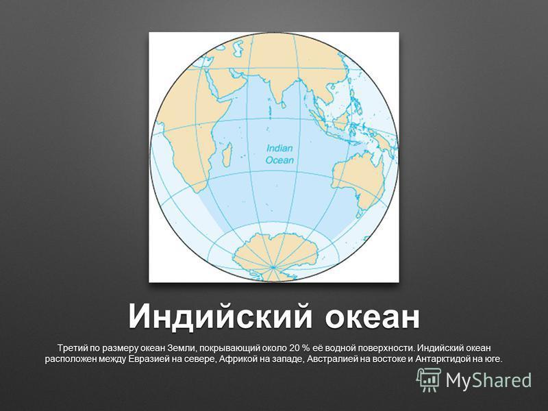 Индийский океан Третий по размеру океан Земли, покрывающий около 20 % её водной поверхности. Индийский океан расположен между Евразией на севере, Африкой на западе, Австралией на востоке и Антарктидой на юге.