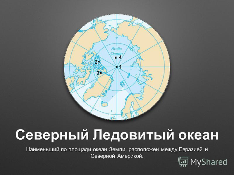 Северный Ледовитый океан Наименьший по площади океан Земли, расположен между Евразией и Северной Америкой.