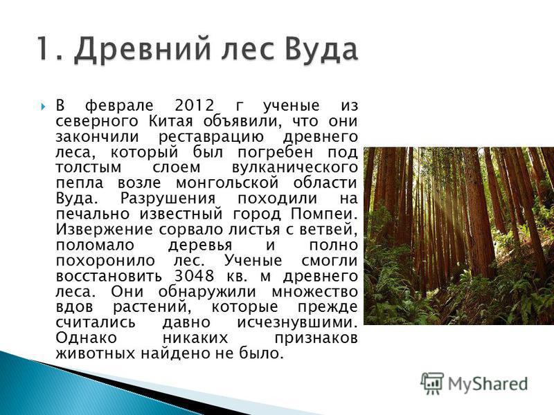 В феврале 2012 г ученые из северного Китая объявили, что они закончили реставрацию древнего леса, который был погребен под толстым слоем вулканического пепла возле монгольской области Вуда. Разрушения походили на печально известный город Помпеи. Изве