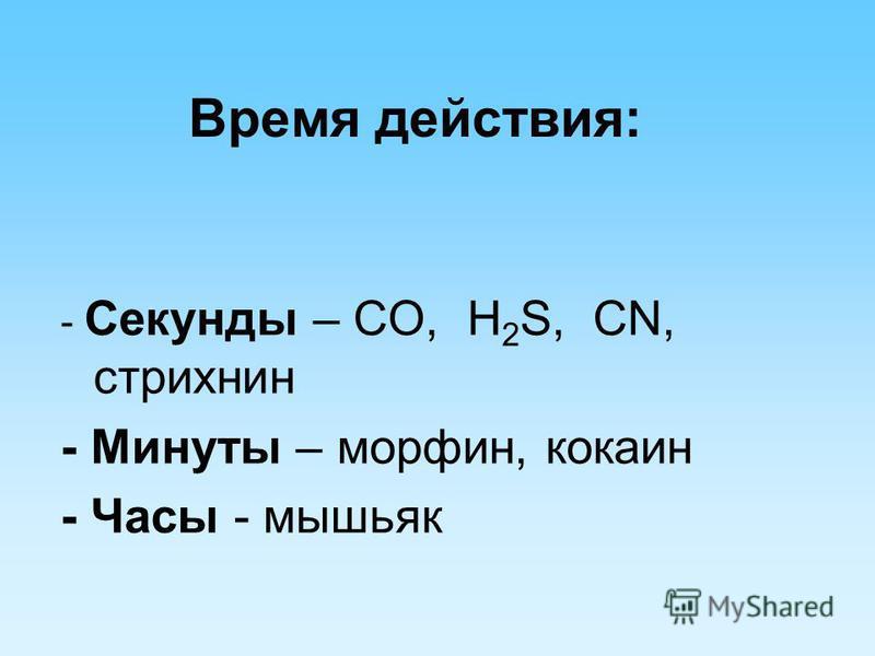 Время действия: - Секунды – CO, H 2 S, CN, стрихнин - Минуты – морфин, кокаин - Часы - мышьяк