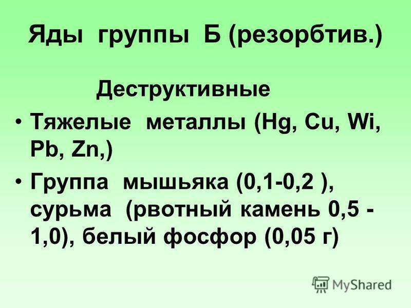 Яды группы Б (резорбтив.) Деструктивные Тяжелые металлы (Hg, Cu, Wi, Pb, Zn,) Группа мышьяка (0,1-0,2 ), сурьма (рвотный камень 0,5 - 1,0), белый фосфор (0,05 г)