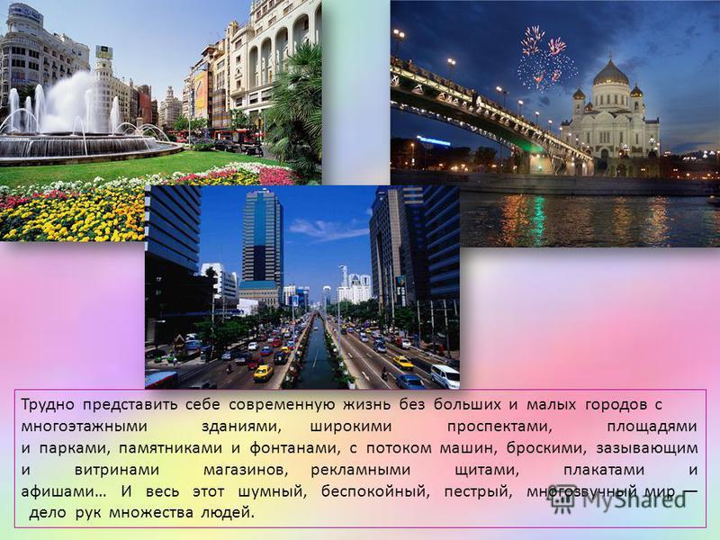 Трудно представить себе современную жизнь без больших и малых городов с многоэтажными зданиями, широкими проспектами, площадями и парками, памятниками и фонтанами, с потоком машин, броскими, зазывающим и витринами магазинов, рекламными щитами, плакат
