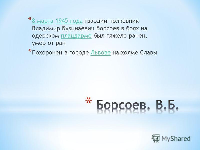 * 8 марта 1945 года гвардии полковник Владимир Бузинаевич Борсоев в боях на одерском плацдарме был тяжело ранен, умер от ран 8 марта 1945 года плацдарме * Похоронен в городе Львове на холме Славы Львове