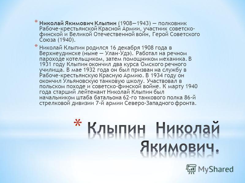 * Николай Якимович Клыпин (19081943) полковник Рабоче-крестьянской Красной Армии, участник советско- финской и Великой Отечественной войн, Герой Советского Союза (1940). * Николай Клыпин родился 16 декабря 1908 года в Верхнеудинске (ныне Улан-Удэ). Р