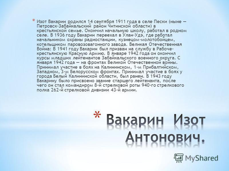 * Изот Вакарин родился 14 сентября 1911 года в селе Пески (ныне Петровск-Забайкальский район Читинской области) в крестьянской семье. Окончил начальную школу, работал в родном селе. В 1936 году Вакарин переехал в Улан-Удэ, где работал начальником охр