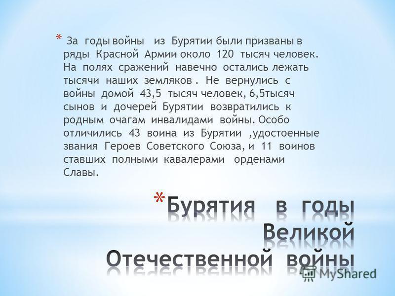 * За годы войны из Бурятии были призваны в ряды Красной Армии около 120 тысяч человек. На полях сражений навечно остались лежать тысячи наших земляков. Не вернулись с войны домой 43,5 тысяч человек, 6,5 тысяч сынов и дочерей Бурятии возвратились к ро
