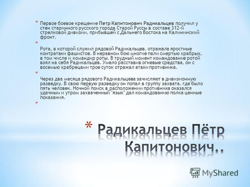 * Первое боевое крещение Петр Капитонович Радикальцев получил у стен старинного русского города Старой Руссы в составе 312-й стрелковой дивизии, прибывшей с Дальнего Востока на Калининский фронт. * Рота, в которой служил рядовой Радикальцев, отражала
