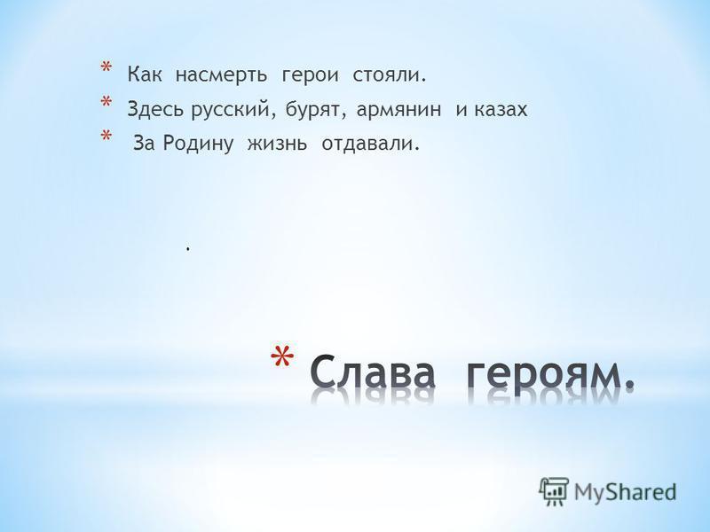 * Как насмерть герои стояли. * Здесь русский, бурят, армянин и казах * За Родину жизнь отдавали..