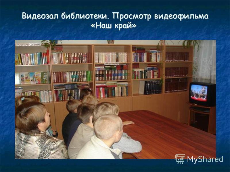 Видеозал библиотеки. Просмотр видеофильма «Наш край» Видеозал библиотеки. Просмотр видеофильма «Наш край»