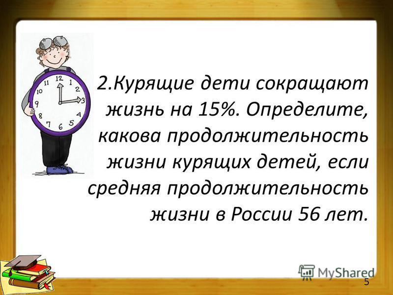 2. Курящие дети сокращают жизнь на 15%. Определите, какова продолжительность жизни курящих детей, если средняя продолжительность жизни в России 56 лет. 5