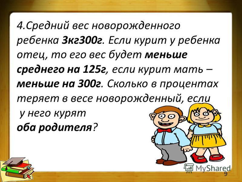 4. Средний вес новорожденного ребенка 3 кг 300 г. Если курит у ребенка отец, то его вес будет меньше среднего на 125 г, если курит мать – меньше на 300 г. Сколько в процентах теряет в весе новорожденный, если у него курят оба родителя? 9