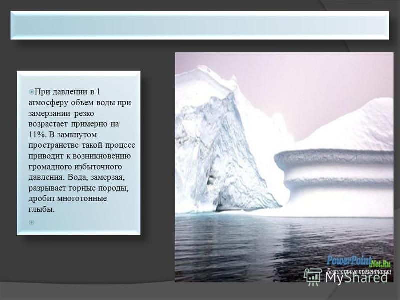При давлении в 1 атмосферу объем воды при замерзании резко возрастает примерно на 11%. В замкнутом пространстве такой процесс приводит к возникновению громадного избыточного давления. Вода, замерзая, разрывает горные породы, дробит многотонные глыбы.