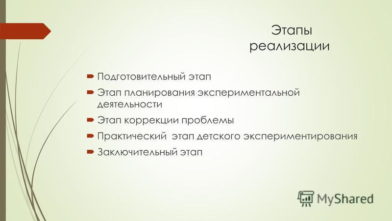 Этапы реализациии Подготовительный этап Этап планирования экспериментальной деятельности Этап коррекции проблемы Практический этап детского экспериментирования Заключительный этап