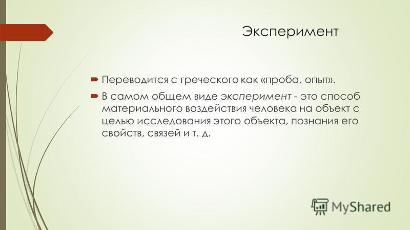 Эксперимент Переводится с греческого как «проба, опыт». В самом общем виде эксперимент - это способ материального воздействия человека на объект с целью исследования этого объекта, познания его свойств, связей и т. д.