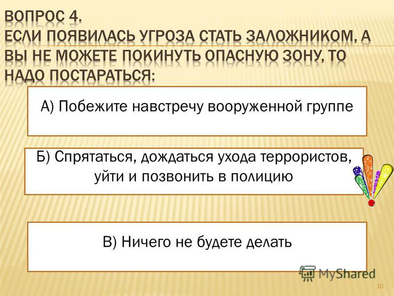 Б) Спрятаться, дождаться ухода террористов, уйти и позвонить в полицию В) Ничего не будете делать А) Побежите навстречу вооруженной группе 10