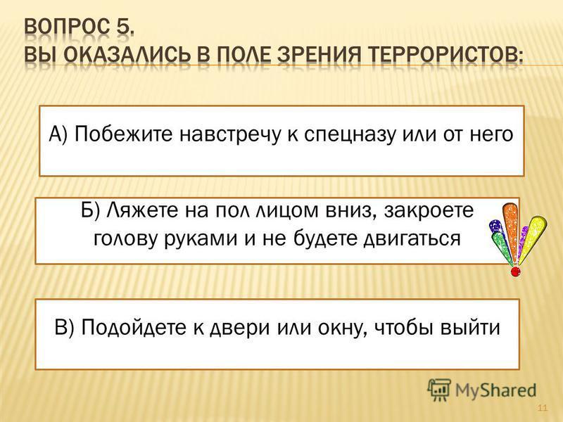 Б) Ляжете на пол лицом вниз, закроете голову руками и не будете двигаться В) Подойдете к двери или окну, чтобы выйти А) Побежите навстречу к спецназу или от него 11