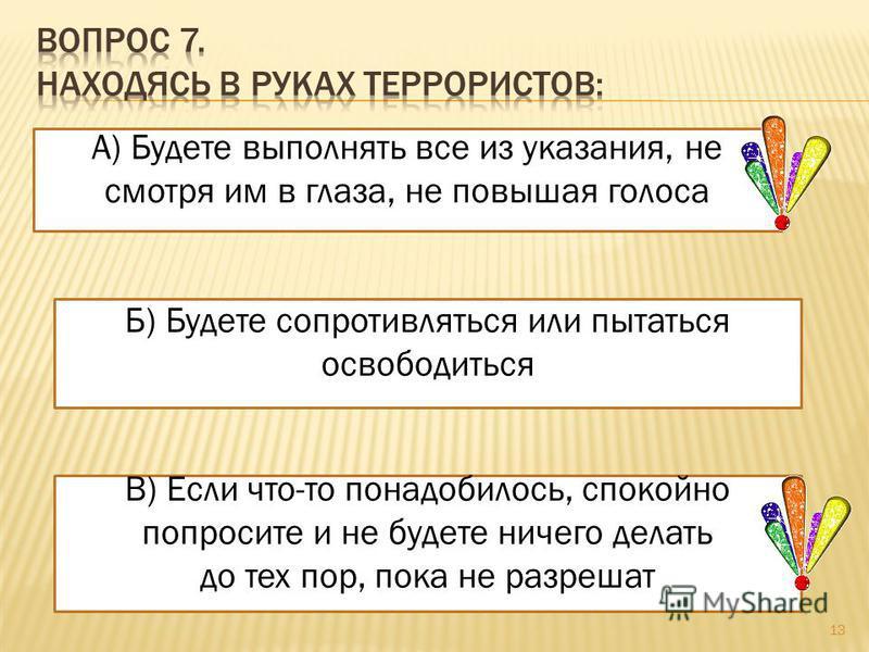А) Будете выполнять все из указания, не смотря им в глаза, не повышая голоса Б) Будете сопротивляться или пытаться освободиться В) Если что-то понадобилось, спокойно попросите и не будете ничего делать до тех пор, пока не разрешат 13