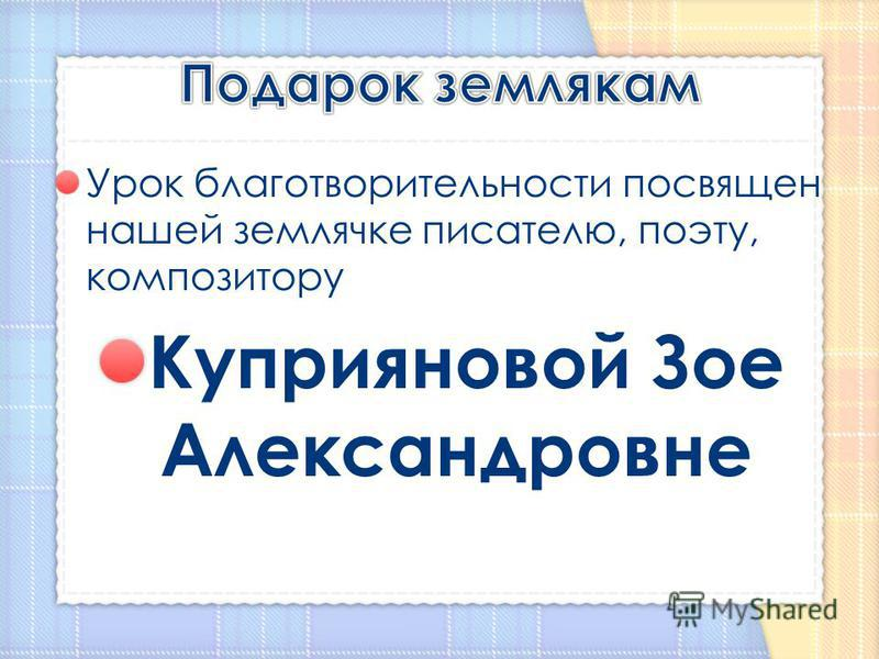 Урок благотворительности посвящен нашей землячке писателю, поэту, композитору Куприяновой Зое Александровне