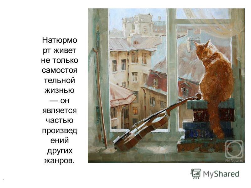 Натюрмо рт живет не только самостоятельной жизнью он является частью произведений других жанров..