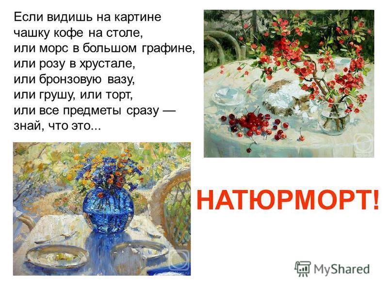 Если видишь на картине чашку кофе на столе, или морс в большом графине, или розу в хрустале, или бронзовую вазу, или грушу, или торт, или все предметы сразу знай, что это... НАТЮРМОРТ!