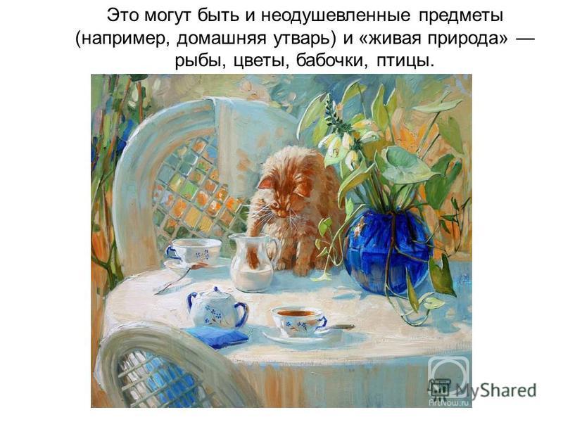 Это могут быть и неодушевленные предметы (например, домашняя утварь) и «живая природа» рыбы, цветы, бабочки, птицы.