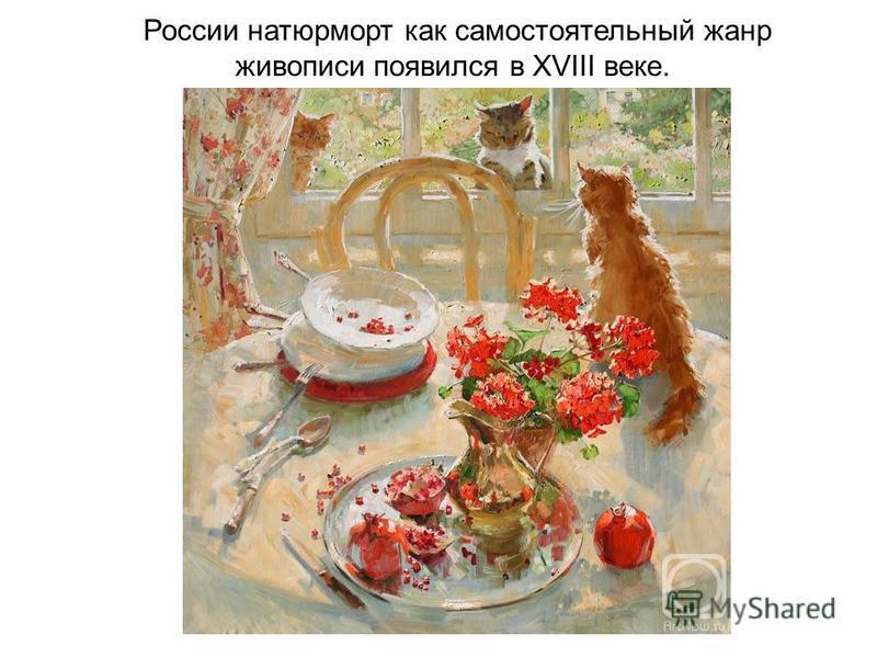 России натюрморт как самостоятельный жанр живописи появился в XVIII веке.