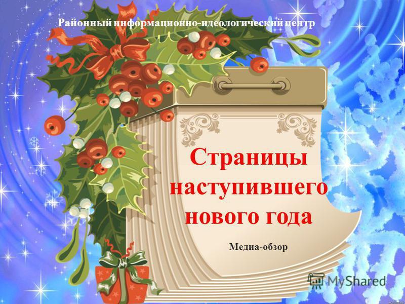 Страницы наступившего нового года Районный информационно-идеологический центр Медиа-обзор