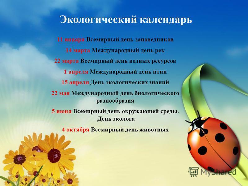 Экологический календарь 11 января Всемирный день заповедников 14 марта Международный день рек 22 марта Всемирный день водных ресурсов 1 апреля Международный день птиц 15 апреля День экологических знаний 22 мая Международный день биологического разноо