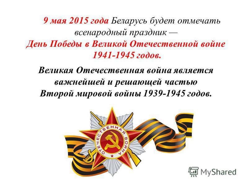 9 мая 2015 года Беларусь будет отмечать всенародный праздник День Победы в Великой Отечественной войне 1941-1945 годов. Великая Отечественная война является важнейшей и решающей частью Второй мировой войны 1939-1945 годов.