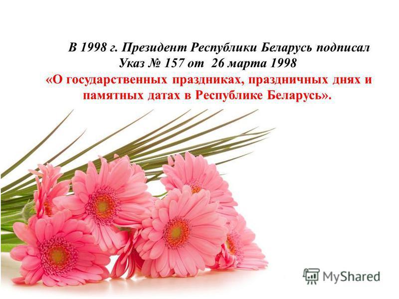 В 1998 г. Президент Республики Беларусь подписал Указ 157 от 26 марта 1998 «О государственных праздниках, праздничных днях и памятных датах в Республике Беларусь».