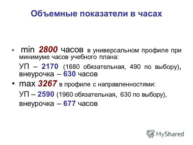 Объемные показатели в часах min 2800 часов в универсальном профиле при минимуме часов учебного плана: УП – 2170 (1680 обязательная, 490 по выбору), внеурочка – 630 часов max 3267 в профиле с направленностями: УП – 2590 (1960 обязательная, 630 по выбо