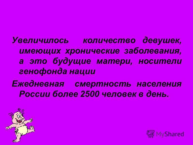 Увеличилось количество девушек, имеющих хронические заболевания, а это будущие матери, носители генофонда нации Ежедневная смертность населения России более 2500 человек в день.