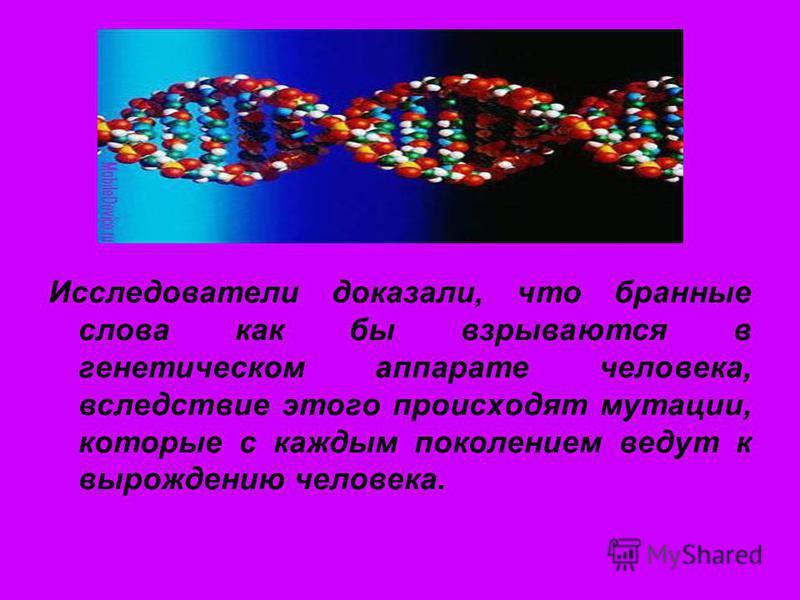 Исследователи доказали, что бранные слова как бы взрываются в генетическом аппарате человека, вследствие этого происходят мутации, которые с каждым поколением ведут к вырождению человека.