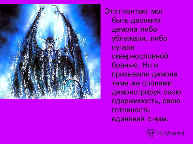 Этот контакт мог быть двояким: демона либо ублажали, либо пугали сквернословной бранью. Но и призывали демона теме же словами, демонстрируя свою одержимость, свою готовность единения с ним.