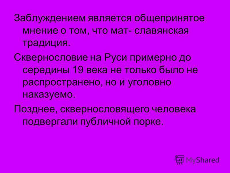 Заблуждением является общепринятое мнение о том, что мат- славянская традиция. Сквернословие на Руси примерно до середины 19 века не только было не распространено, но и уголовно наказуемо. Позднее, сквернословящего человека подвергали публичной порке