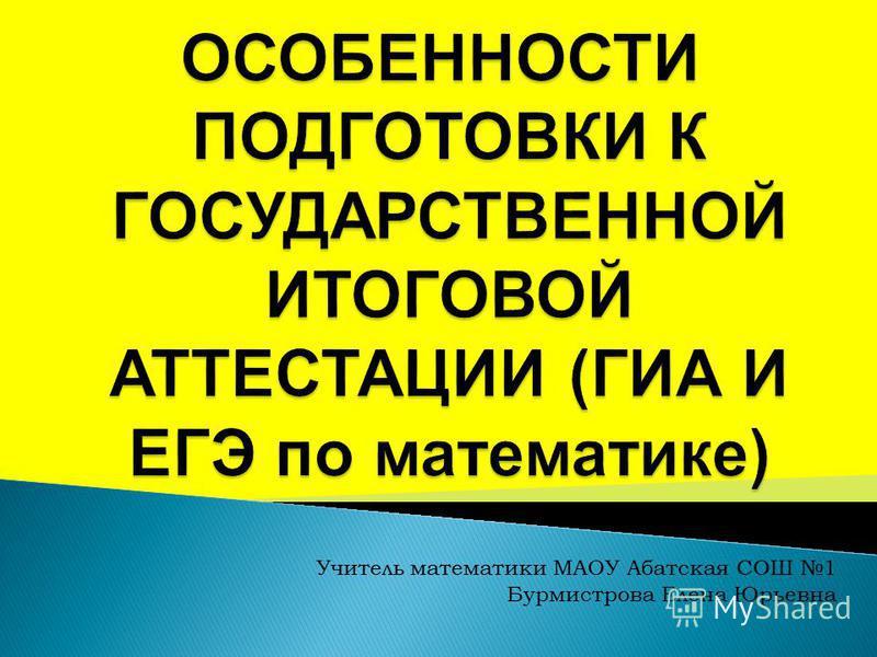 Учитель математики МАОУ Абатская СОШ 1 Бурмистрова Елена Юрьевна