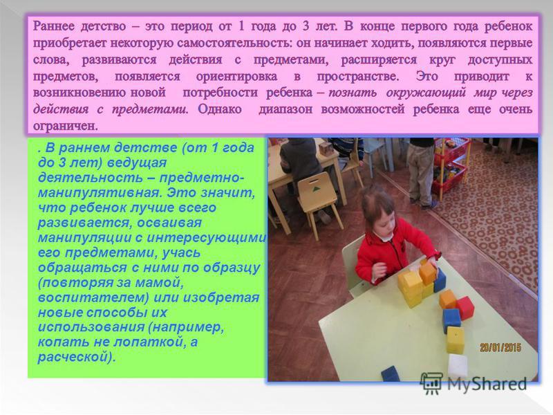 . В раннем детстве (от 1 года до 3 лет) ведущая деятельность – предметно- манипулятивная. Это значит, что ребенок лучше всего развивается, осваивая манипуляции с интересующими его предметами, учась обращаться с ними по образцу (повторяя за мамой, вос