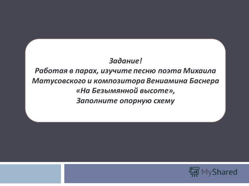 Задание ! Работая в парах, изучите песню поэта Михаила Матусовского и композитора Вениамина Баснера « На Безымянной высоте », Заполните опорную схему