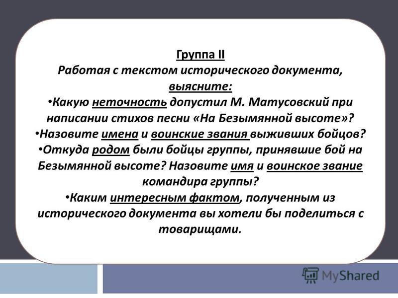 Группа II Работая с текстом исторического документа, выясните : Какую неточность допустил М. Матусовский при написании стихов песни « На Безымянной высоте »? Назовите имена и воинские звания выживших бойцов ? Откуда родом были бойцы группы, принявшие