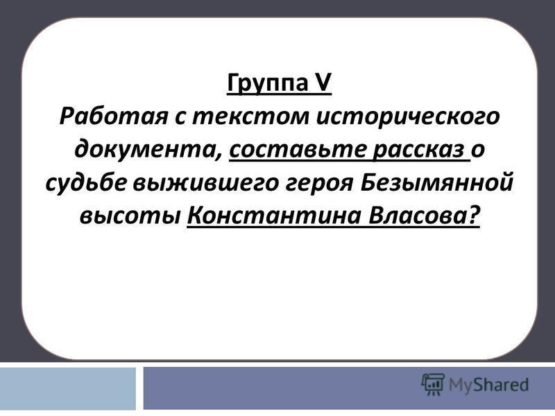 Группа V Работая с текстом исторического документа, составьте рассказ о судьбе выжившего героя Безымянной высоты Константина Власова ?