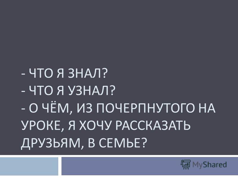 - ЧТО Я ЗНАЛ ? - ЧТО Я УЗНАЛ ? - О ЧЁМ, ИЗ ПОЧЕРПНУТОГО НА УРОКЕ, Я ХОЧУ РАССКАЗАТЬ ДРУЗЬЯМ, В СЕМЬЕ ?