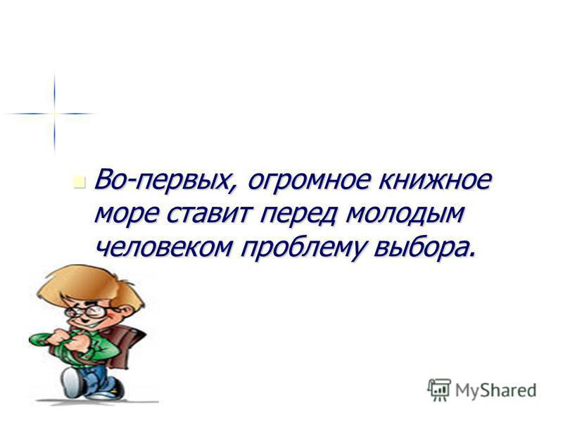 Во-первых, огромное книжное море ставит перед молодым человеком проблему выбора. Во-первых, огромное книжное море ставит перед молодым человеком проблему выбора.