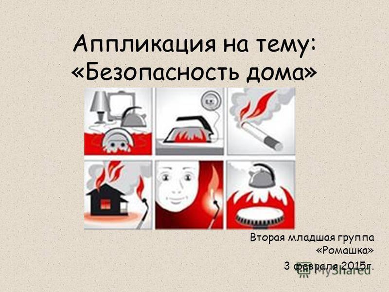 Аппликация на тему: «Безопасность дома» Вторая младшая группа «Ромашка» 3 февраля 2015 г.