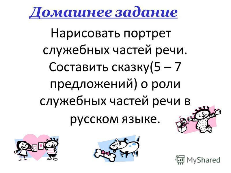 Домашнее задание Нарисовать портрет служебных частей речи. Составить сказку(5 – 7 предложений) о роли служебных частей речи в русском языке.
