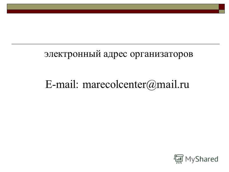 электронный адрес организаторов Е-mail: marecolcenter@mail.ru