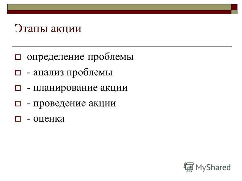 Этапы акции определение проблемы - анализ проблемы - планирование акции - проведение акции - оценка